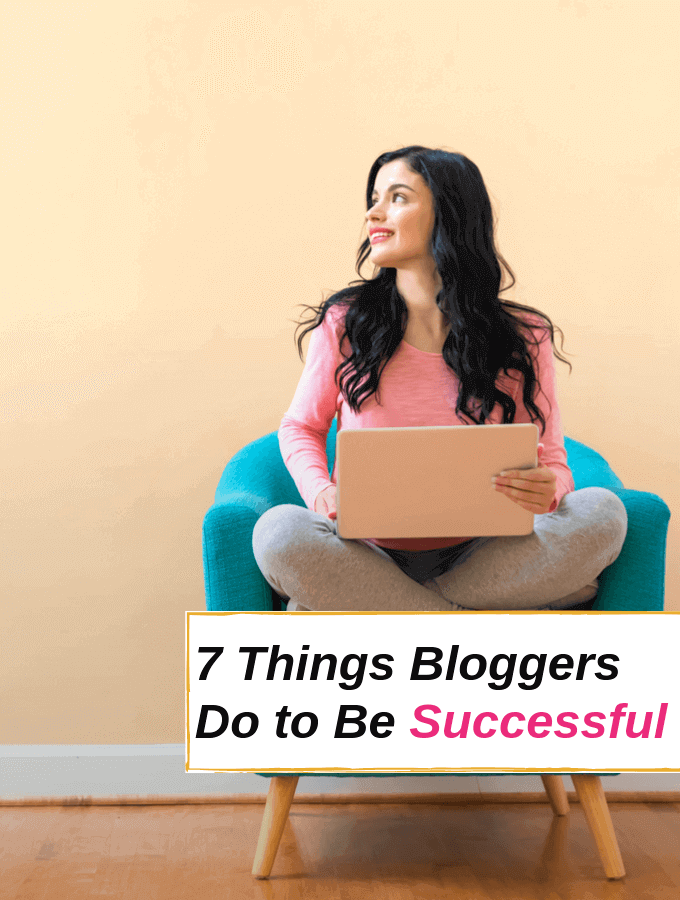7 Things Bloggers Do to Be Successful at Blogging