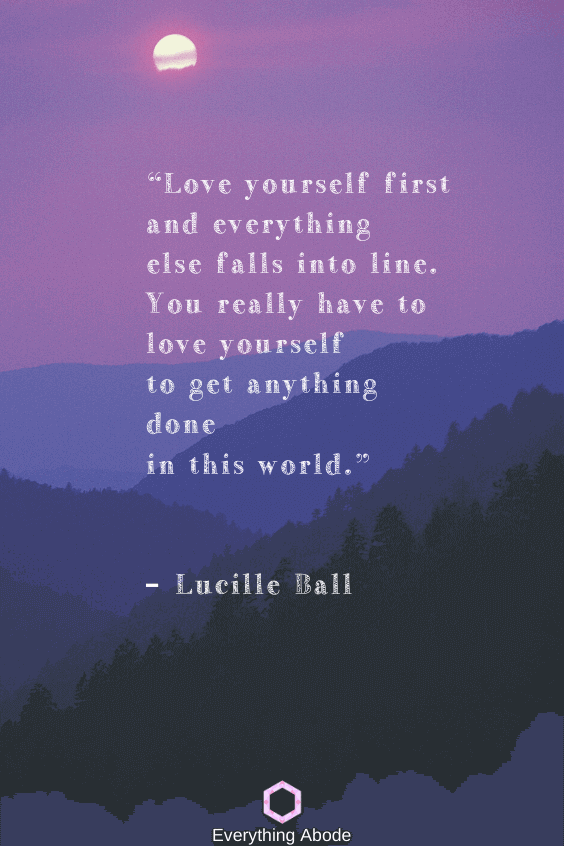 Love yourself first and everything else falls into line. You really have to love yourself to get anything done in this world. – Lucille Ball