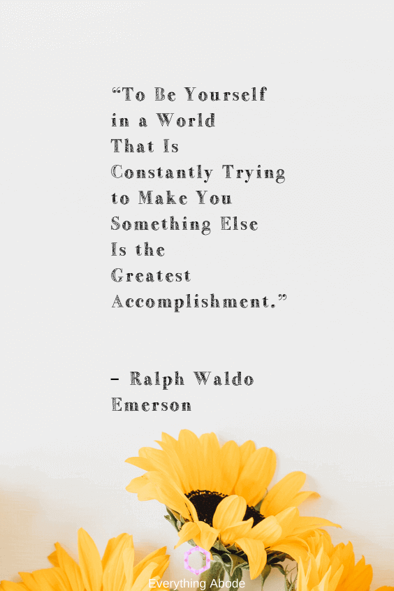 To be yourself in a world that is constantly trying to make you something else is the greatest accomplishment. – Ralph Waldo Emerson - Everything Abode