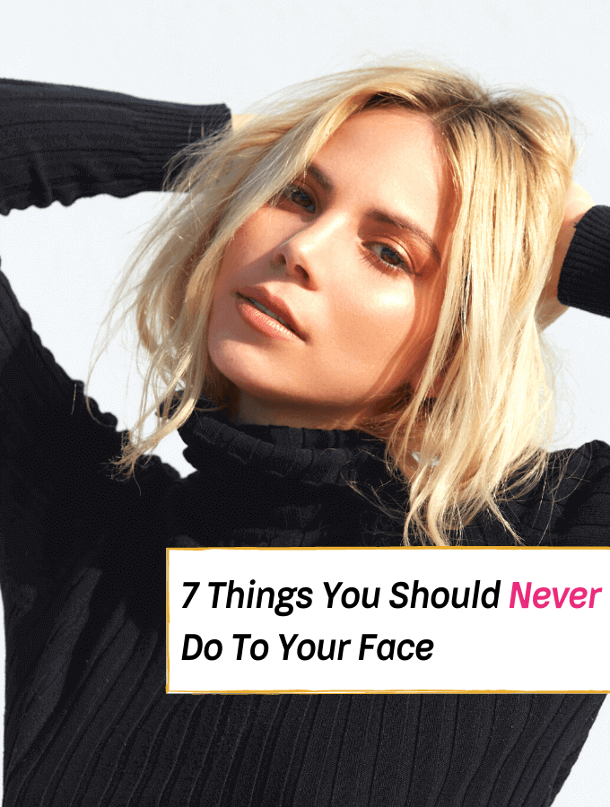 7 Things You Should Never Do to Your Face