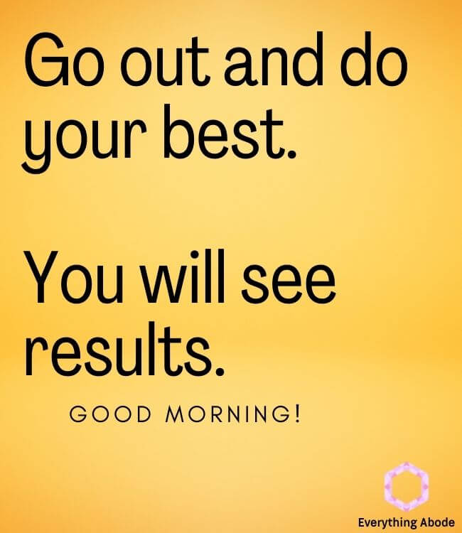Go out and do your best. You will see results.Good morning quote