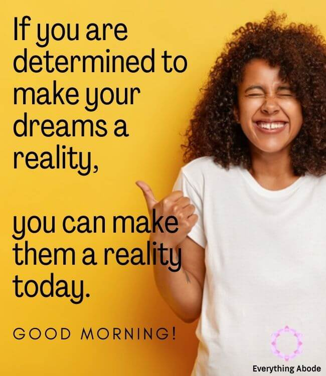 If you are determined to make your dreams a reality, you can make them a reality today. Good morning.