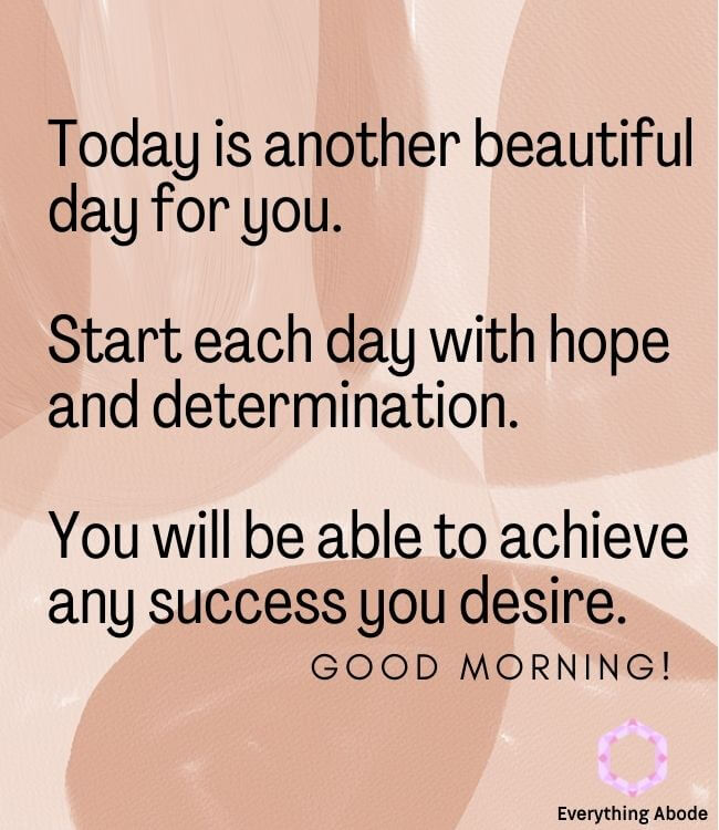 Today is another beautiful day for you.Start each day with hope and determination. You will be able to achieve any success you desire.Good morning.