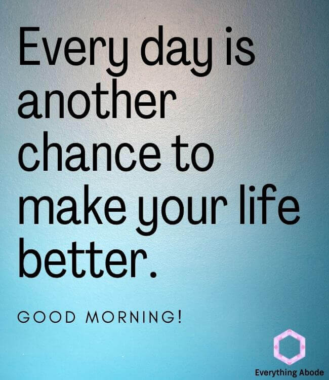 Every day is another chance to make your life better. Good morning! good morning quote