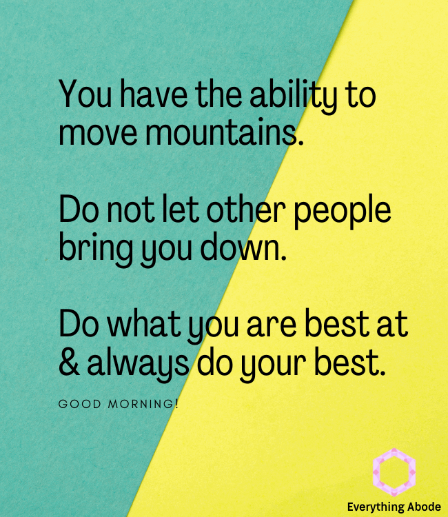 You have the ability to move mountains. Do not let other people bring you down. Do what you are best at & always do your best. Good morning.